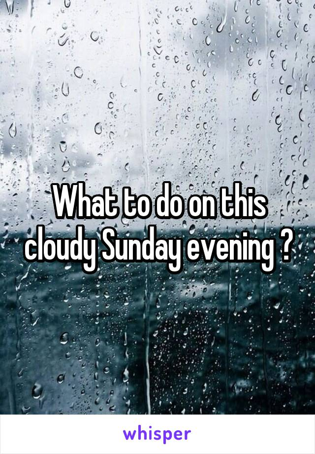 What to do on this cloudy Sunday evening ?