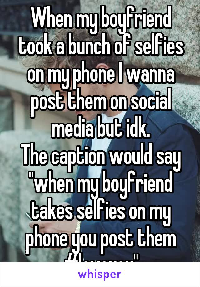 """When my boyfriend took a bunch of selfies on my phone I wanna post them on social media but idk. The caption would say """"when my boyfriend takes selfies on my phone you post them #loveyou"""""""