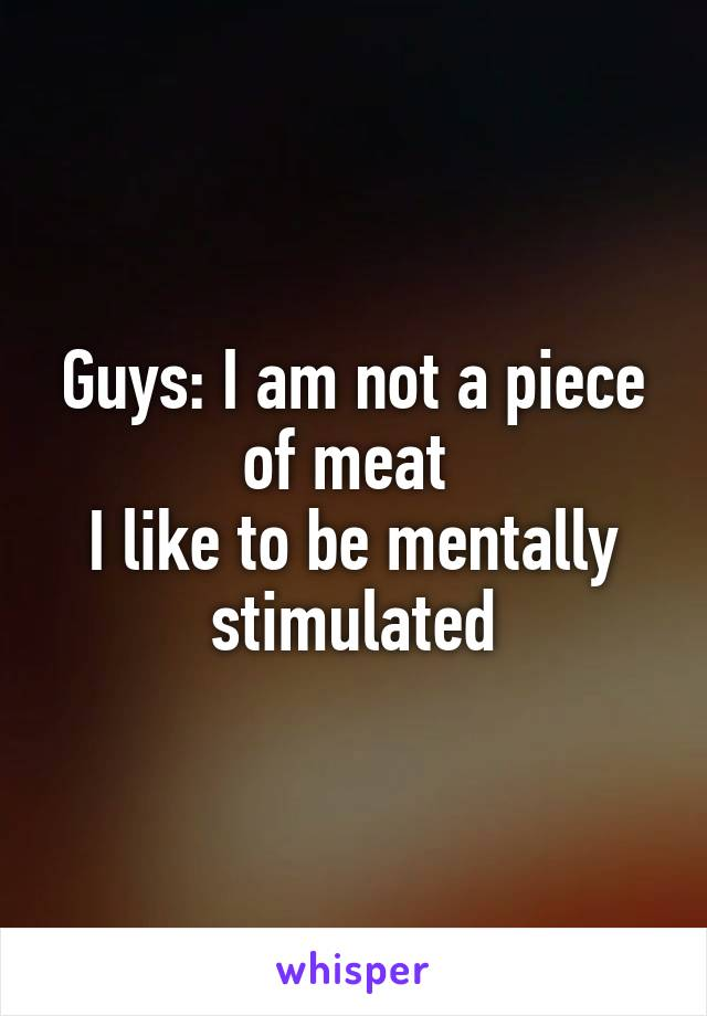Guys: I am not a piece of meat  I like to be mentally stimulated