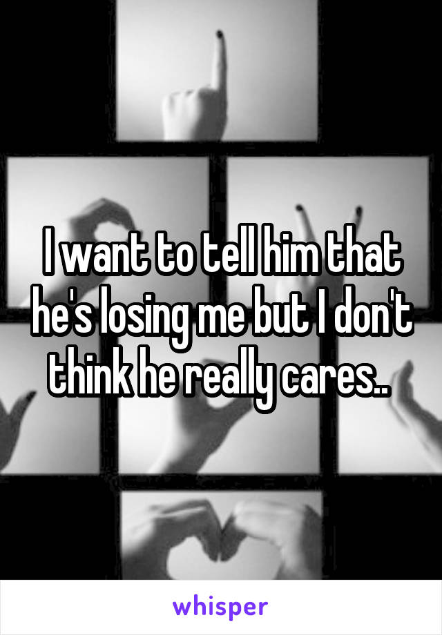 I want to tell him that he's losing me but I don't think he really cares..