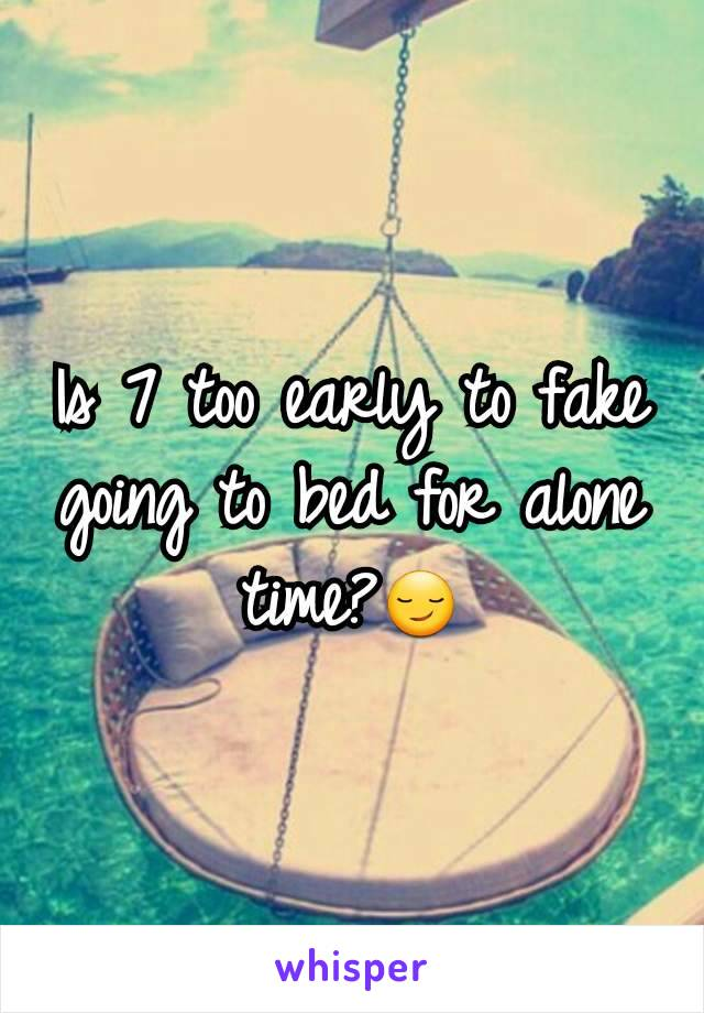Is 7 too early to fake going to bed for alone time?😏
