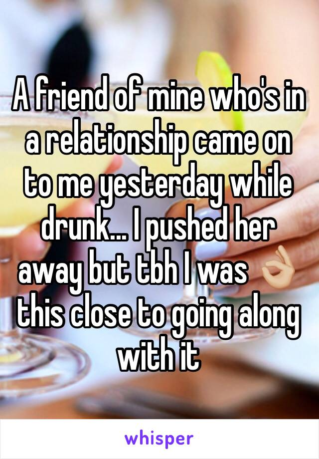 A friend of mine who's in a relationship came on to me yesterday while drunk... I pushed her away but tbh I was 👌🏼 this close to going along with it