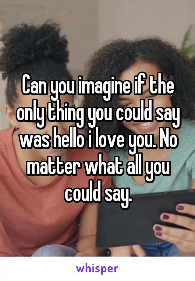 Can you imagine if the only thing you could say was hello i love you. No matter what all you could say.