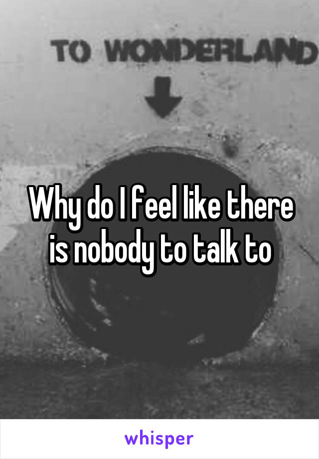 Why do I feel like there is nobody to talk to