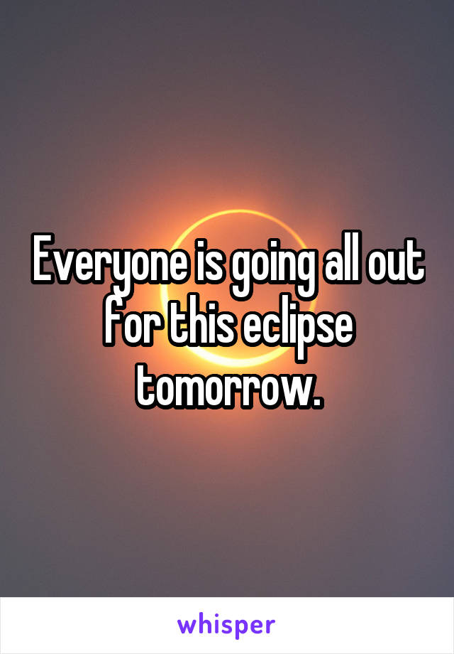 Everyone is going all out for this eclipse tomorrow.