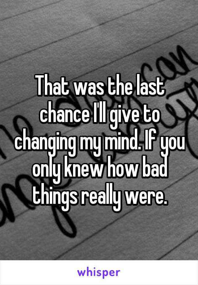 That was the last chance I'll give to changing my mind. If you only knew how bad things really were.
