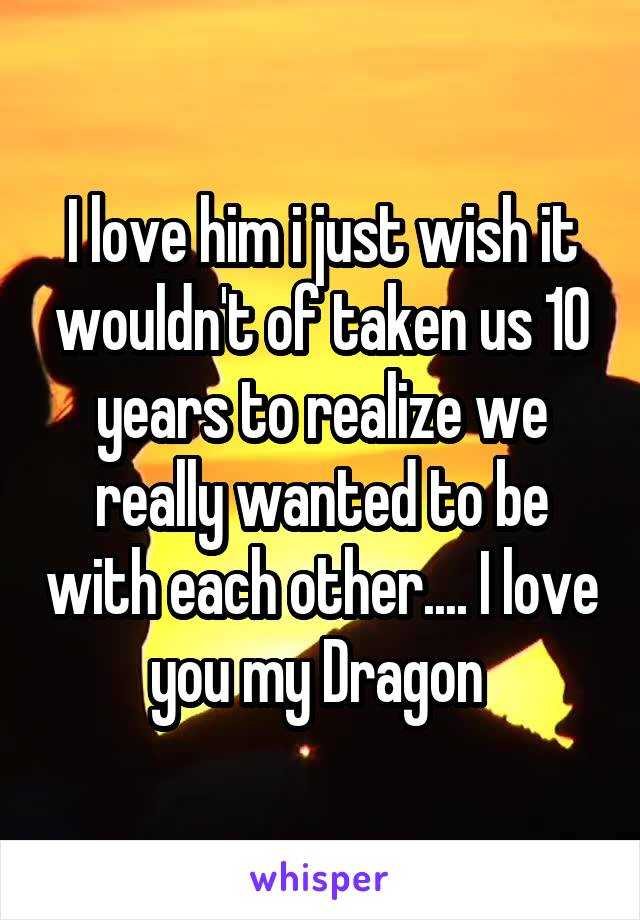 I love him i just wish it wouldn't of taken us 10 years to realize we really wanted to be with each other.... I love you my Dragon