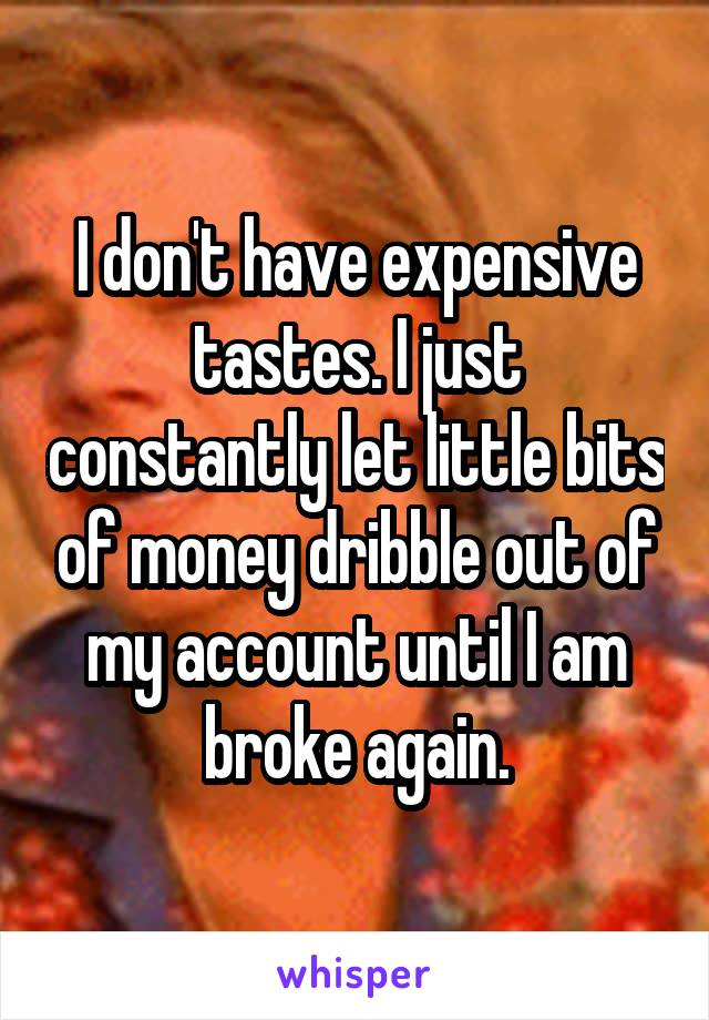 I don't have expensive tastes. I just constantly let little bits of money dribble out of my account until I am broke again.