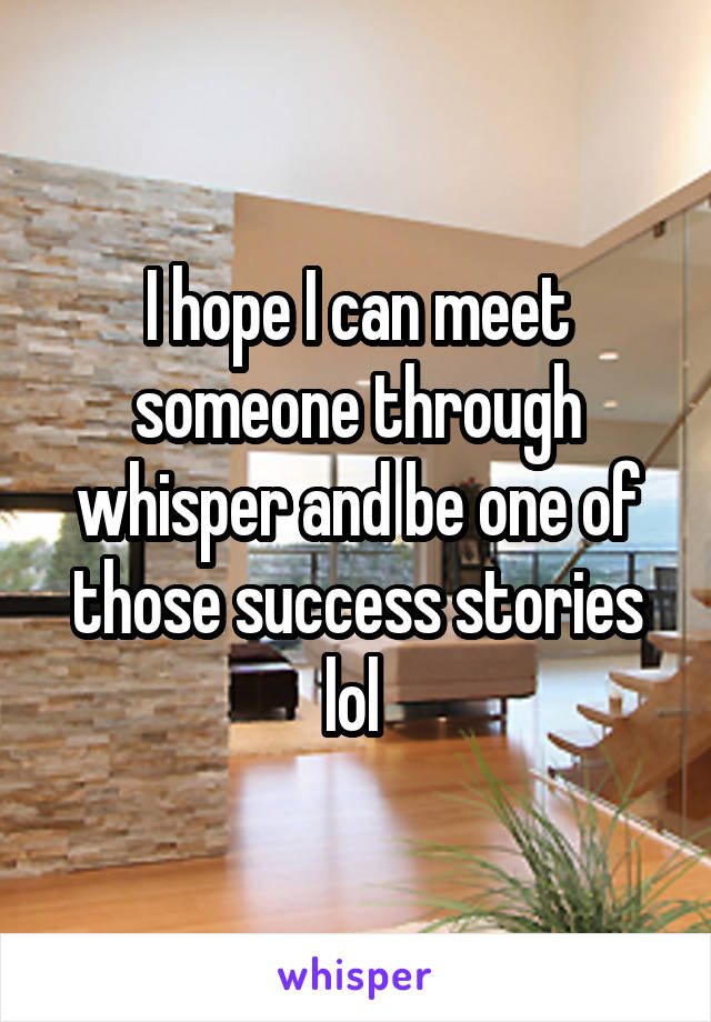 I hope I can meet someone through whisper and be one of those success stories lol