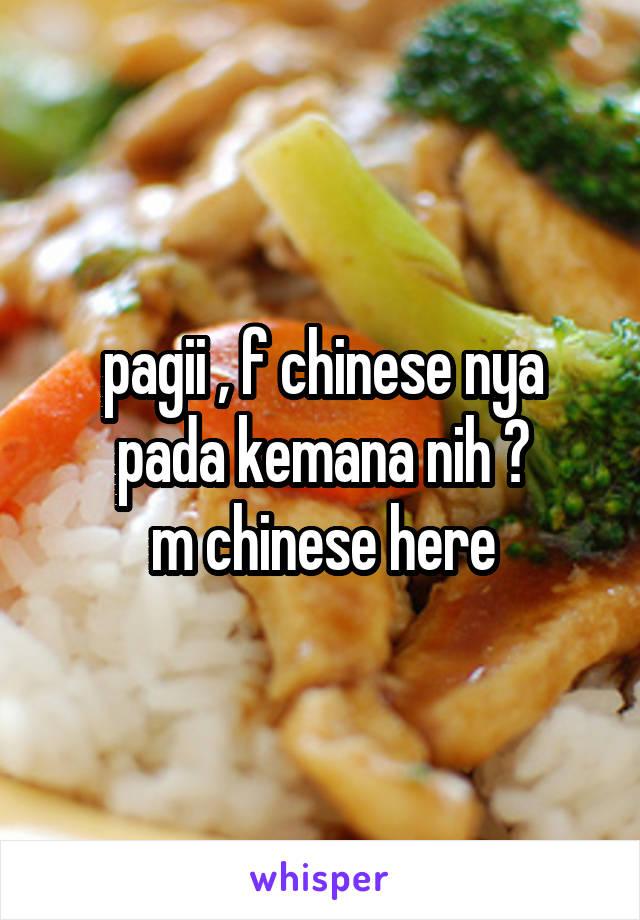 pagii , f chinese nya pada kemana nih ? m chinese here