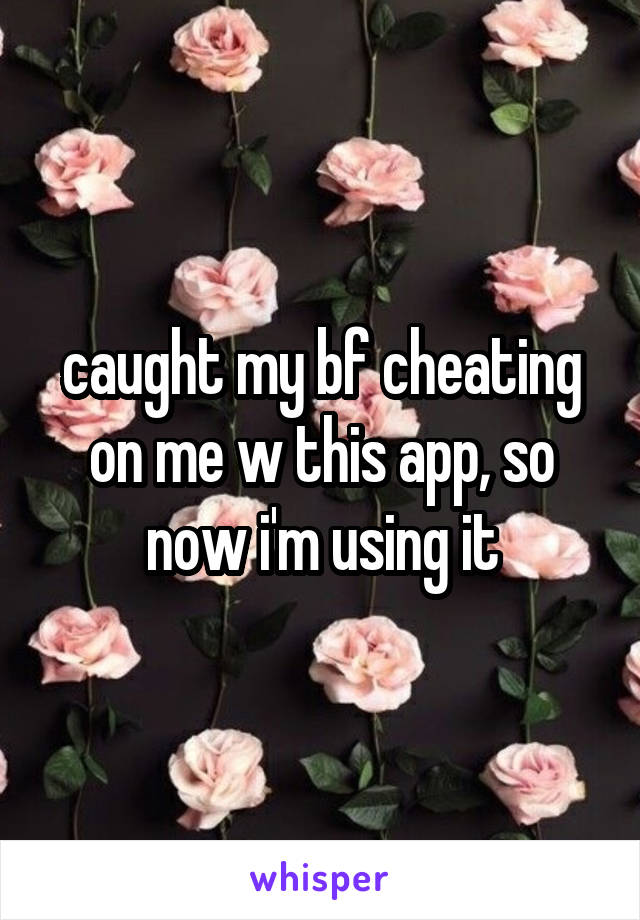 caught my bf cheating on me w this app, so now i'm using it