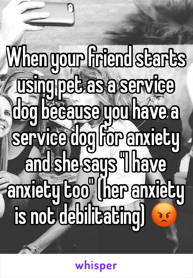"""When your friend starts using pet as a service dog because you have a service dog for anxiety and she says """"I have anxiety too"""" (her anxiety is not debilitating) 😡"""