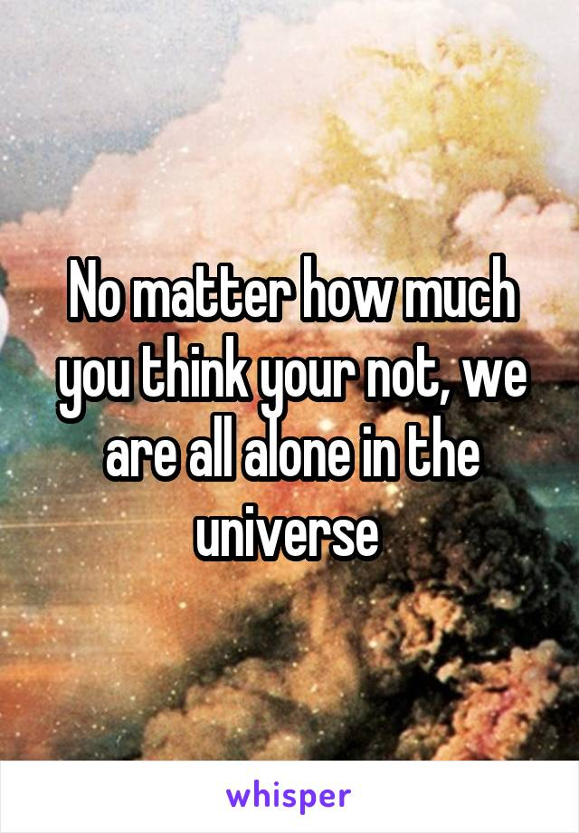 No matter how much you think your not, we are all alone in the universe