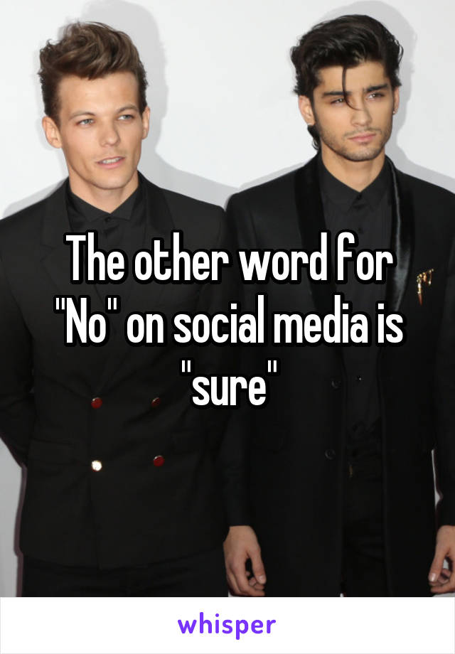 """The other word for """"No"""" on social media is """"sure"""""""