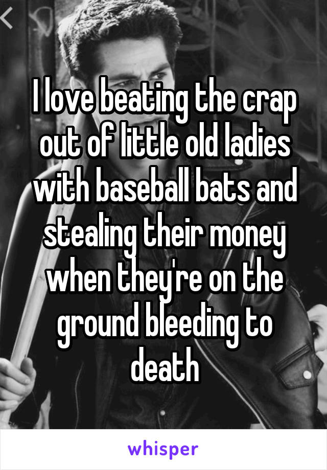 I love beating the crap out of little old ladies with baseball bats and stealing their money when they're on the ground bleeding to death