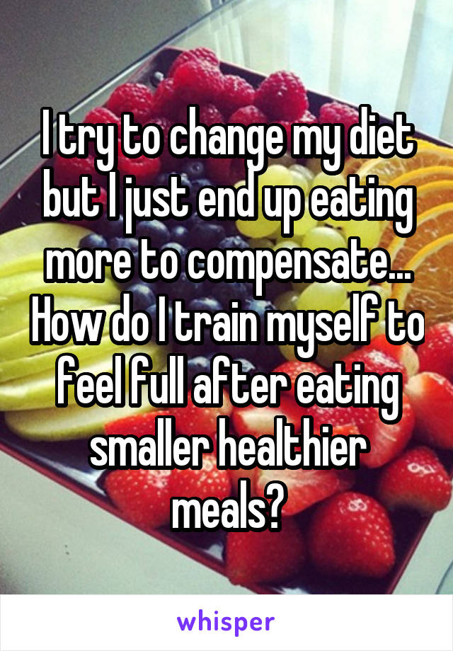 I try to change my diet but I just end up eating more to compensate... How do I train myself to feel full after eating smaller healthier meals?