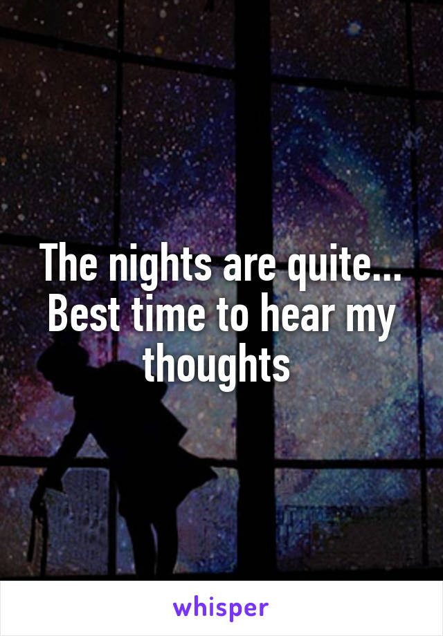 The nights are quite... Best time to hear my thoughts