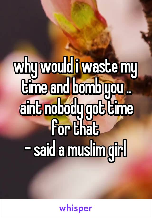 why would i waste my  time and bomb you .. aint nobody got time for that  - said a muslim girl