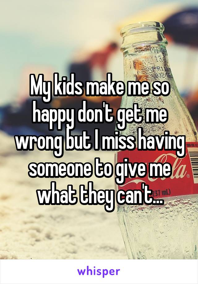My kids make me so happy don't get me wrong but I miss having someone to give me what they can't...