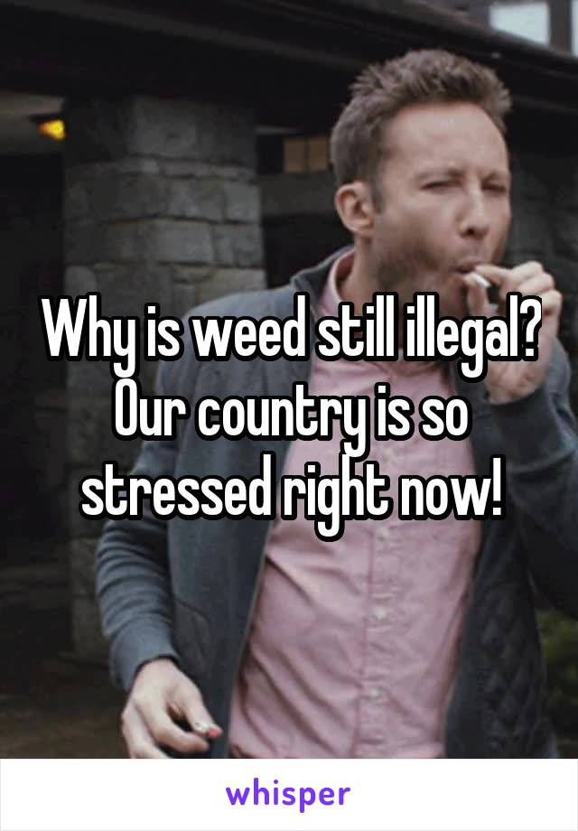 Why is weed still illegal? Our country is so stressed right now!
