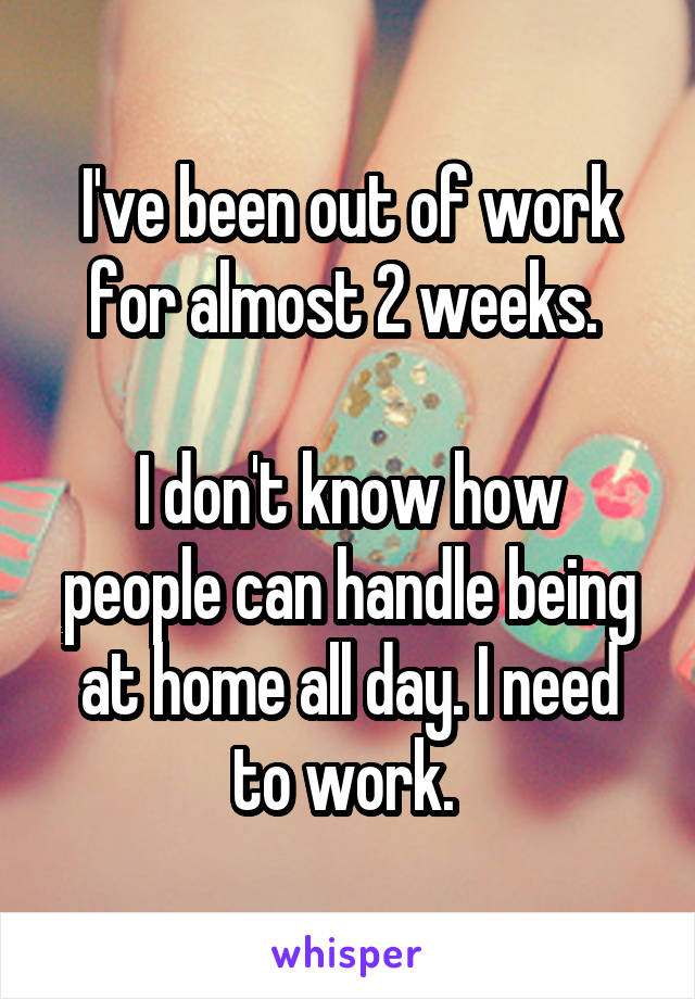 I've been out of work for almost 2 weeks.   I don't know how people can handle being at home all day. I need to work.