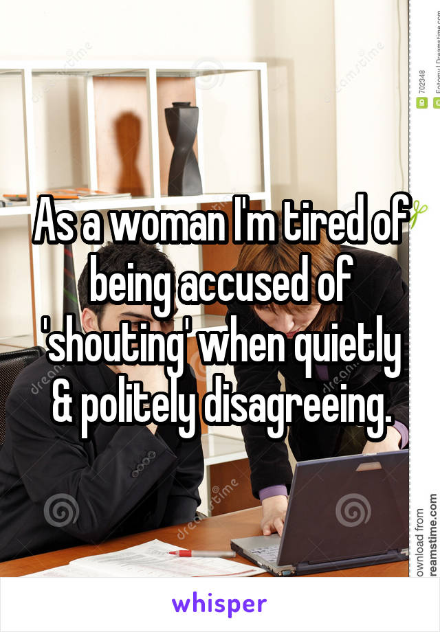 As a woman I'm tired of being accused of 'shouting' when quietly & politely disagreeing.