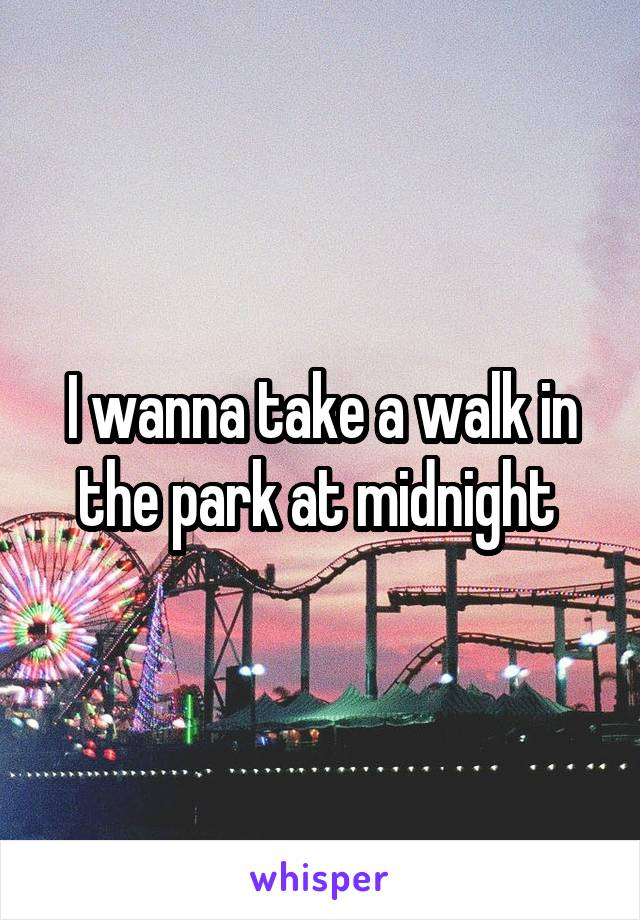I wanna take a walk in the park at midnight
