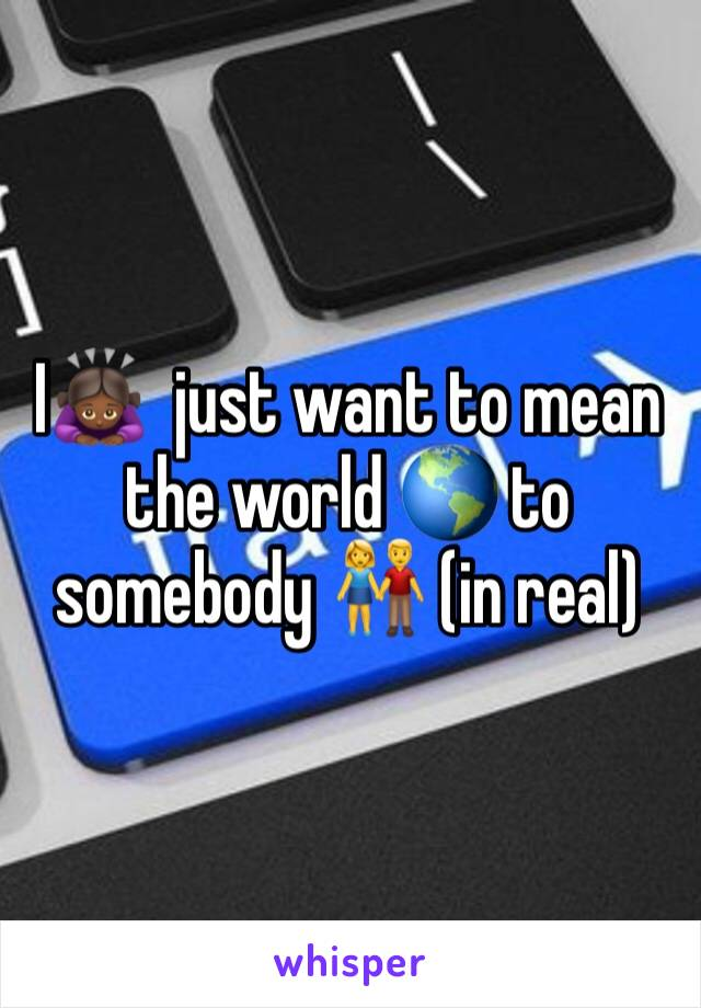 I🙇🏾♀️  just want to mean the world 🌎 to somebody 👫 (in real)