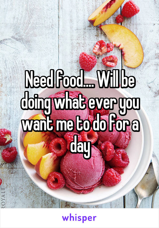 Need food.... Will be doing what ever you want me to do for a day