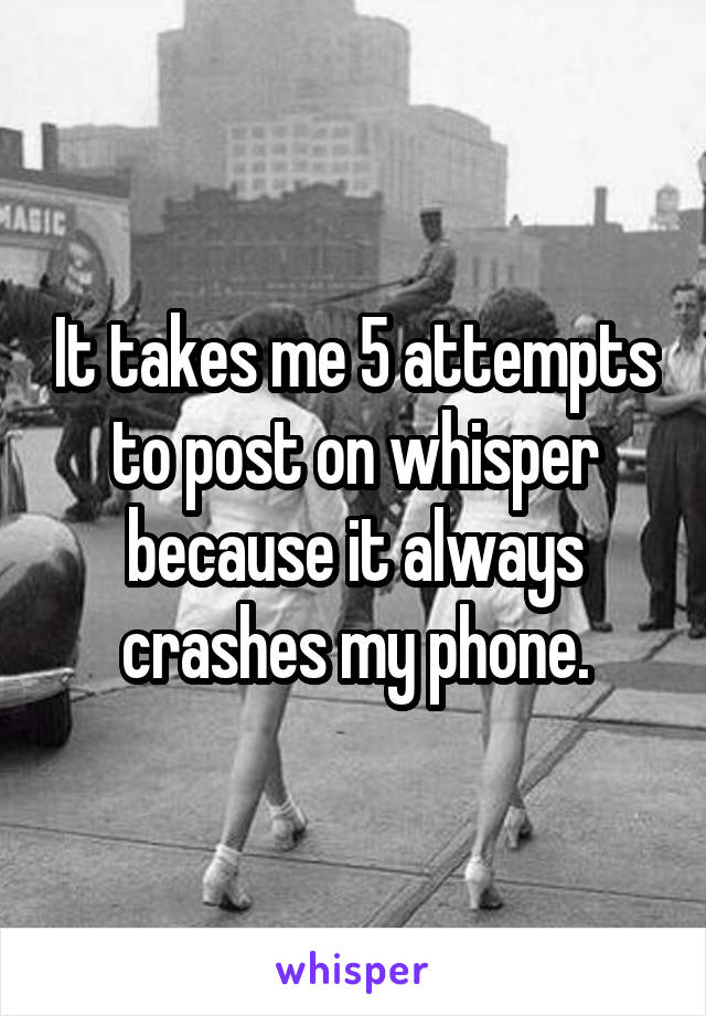 It takes me 5 attempts to post on whisper because it always crashes my phone.