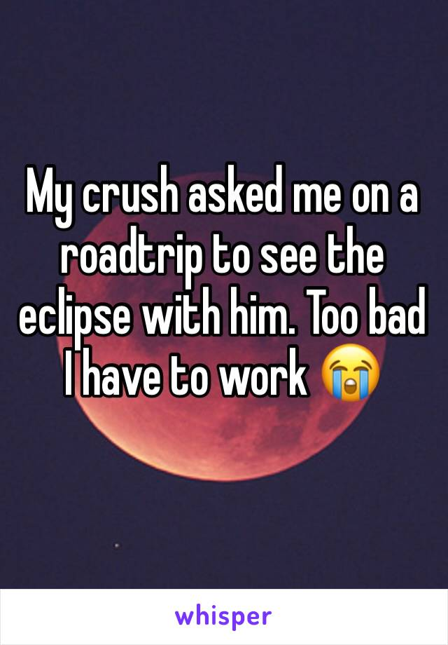 My crush asked me on a roadtrip to see the eclipse with him. Too bad I have to work 😭
