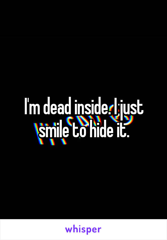 I'm dead inside. I just smile to hide it.