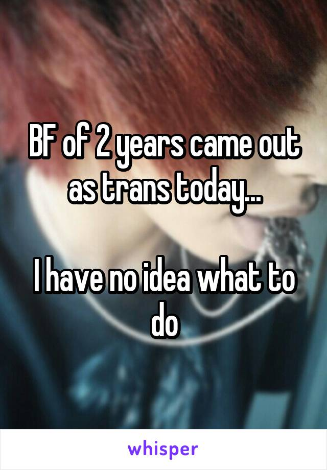 BF of 2 years came out as trans today...  I have no idea what to do