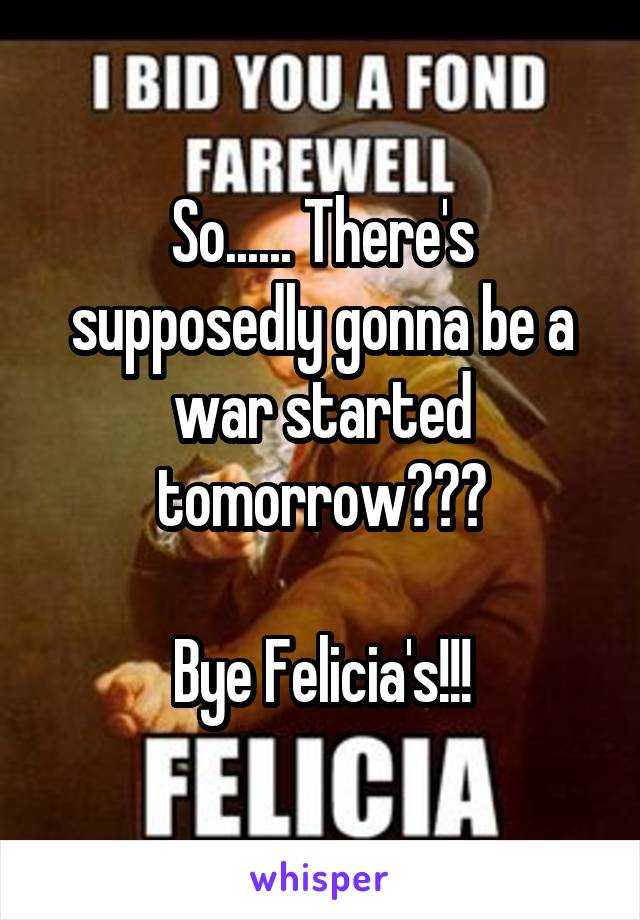 So...... There's supposedly gonna be a war started tomorrow???  Bye Felicia's!!!