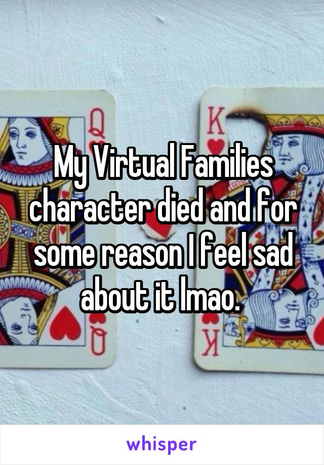 My Virtual Families character died and for some reason I feel sad about it lmao.