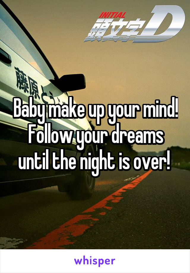 Baby make up your mind! Follow your dreams until the night is over!