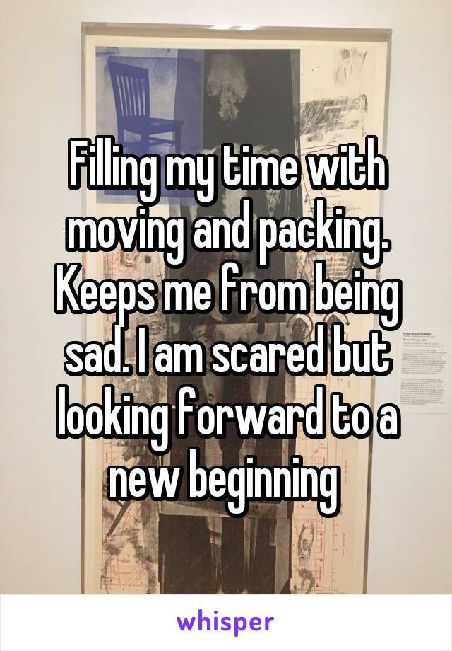 Filling my time with moving and packing. Keeps me from being sad. I am scared but looking forward to a new beginning