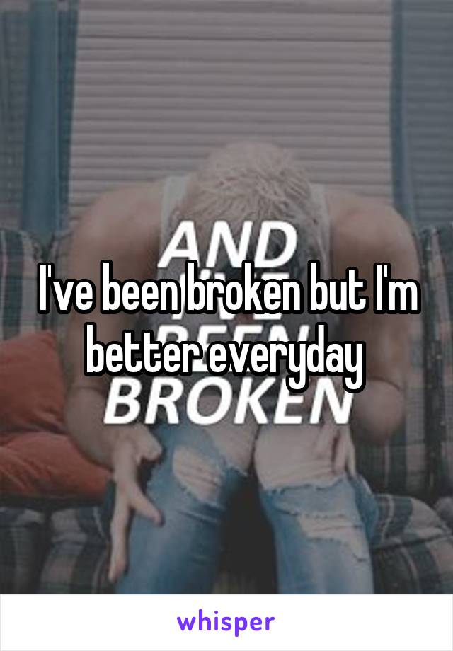 I've been broken but I'm better everyday