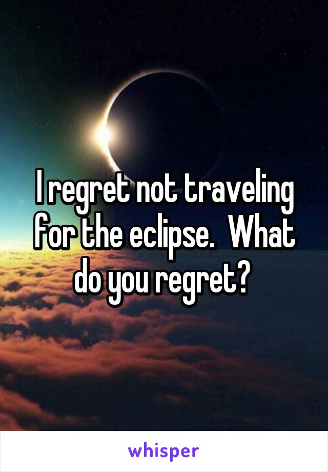 I regret not traveling for the eclipse.  What do you regret?