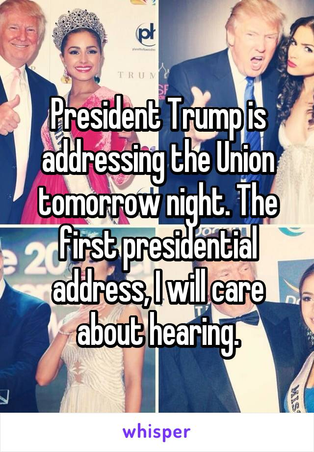 President Trump is addressing the Union tomorrow night. The first presidential address, I will care about hearing.