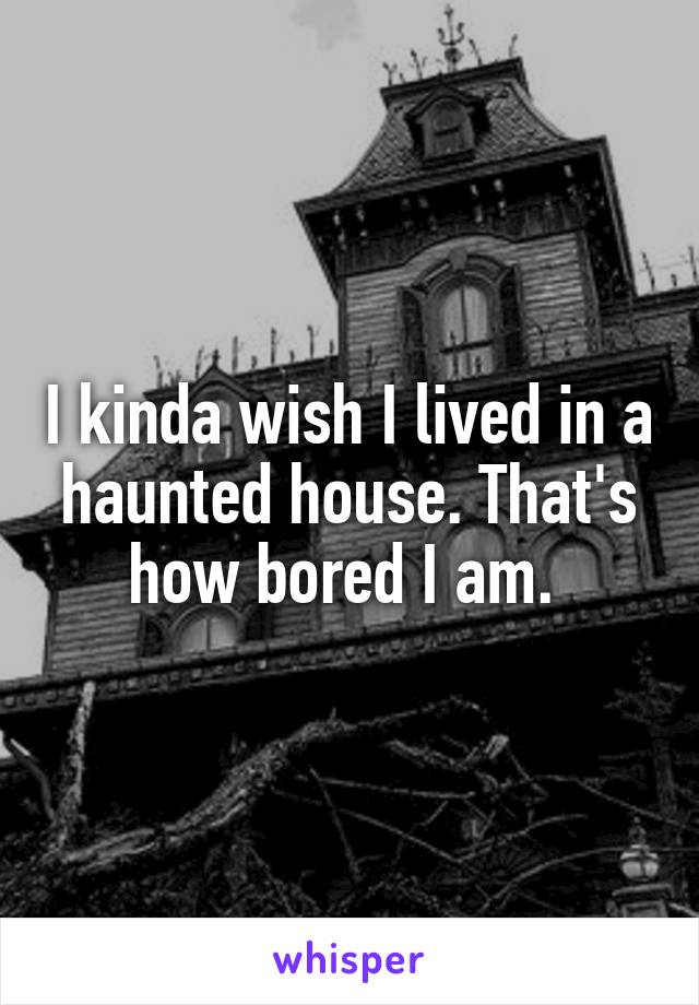 I kinda wish I lived in a haunted house. That's how bored I am.