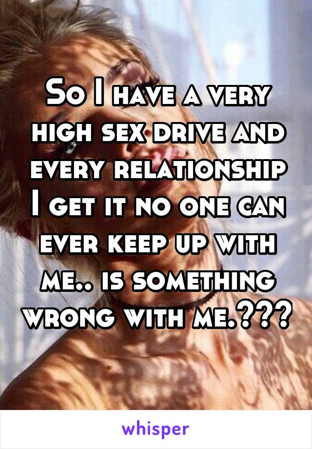 So I have a very high sex drive and every relationship I get it no one can ever keep up with me.. is something wrong with me.???