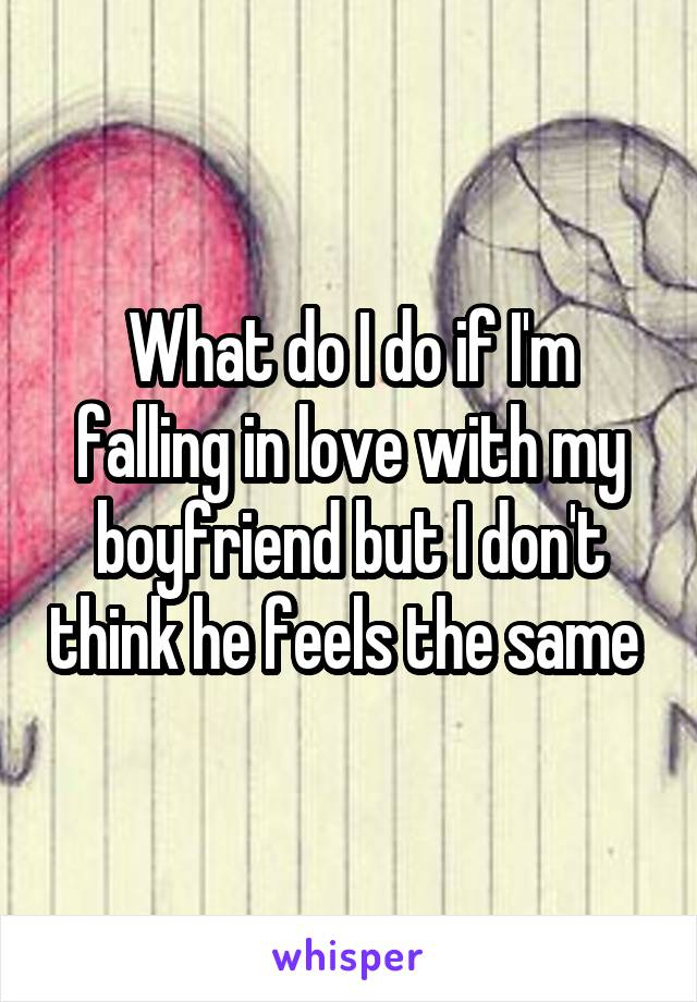 What do I do if I'm falling in love with my boyfriend but I don't think he feels the same