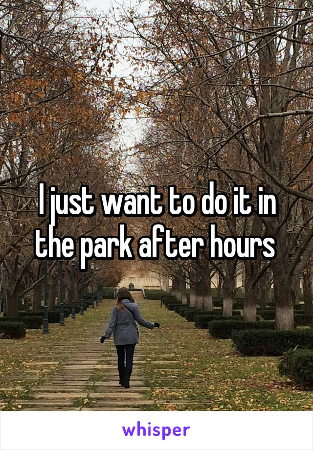 I just want to do it in the park after hours