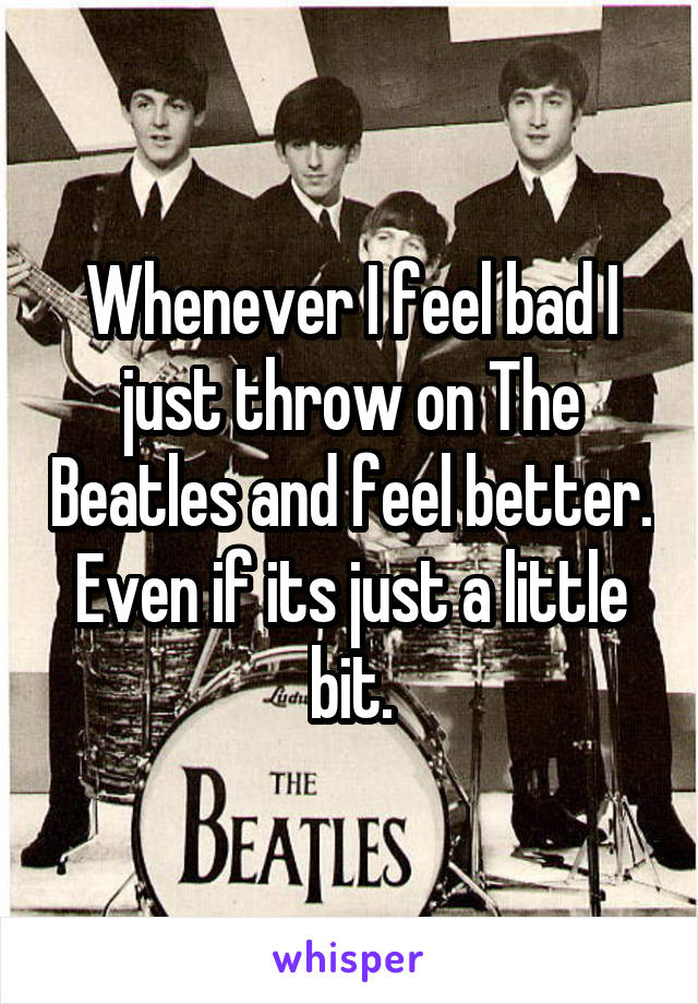 Whenever I feel bad I just throw on The Beatles and feel better. Even if its just a little bit.