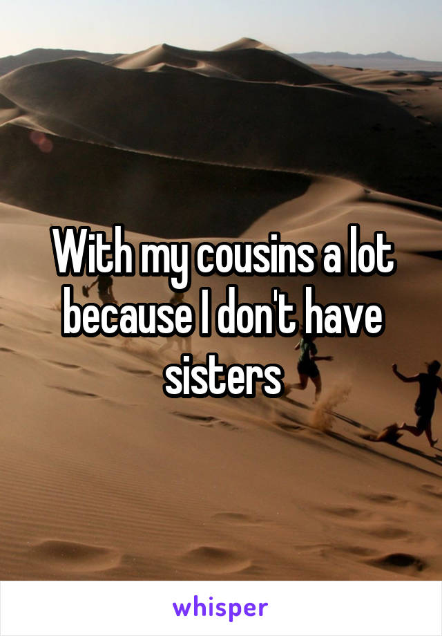 With my cousins a lot because I don't have sisters