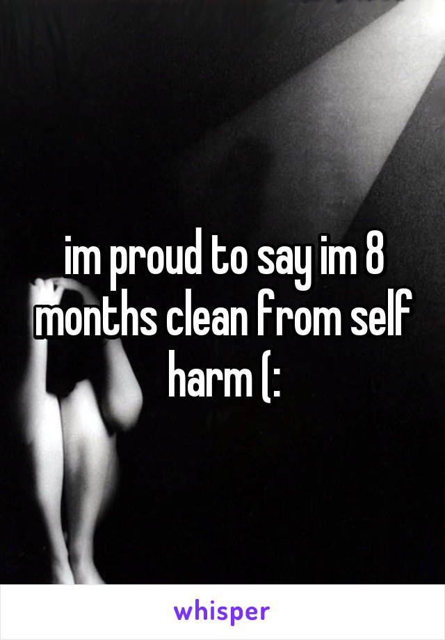 im proud to say im 8 months clean from self harm (: