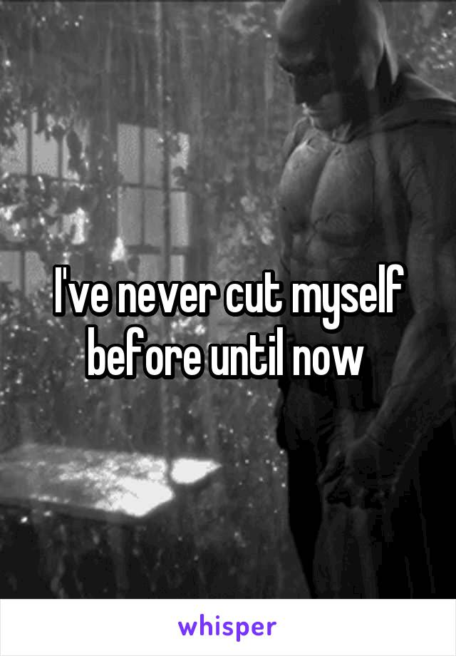 I've never cut myself before until now