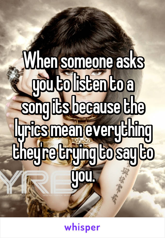 When someone asks you to listen to a song its because the lyrics mean everything they're trying to say to you.