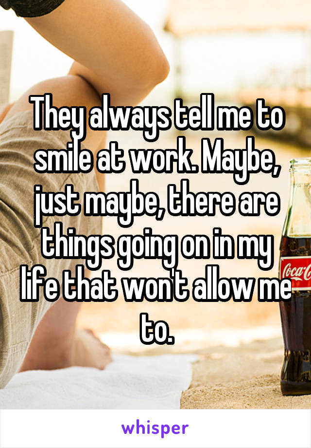 They always tell me to smile at work. Maybe, just maybe, there are things going on in my life that won't allow me to.